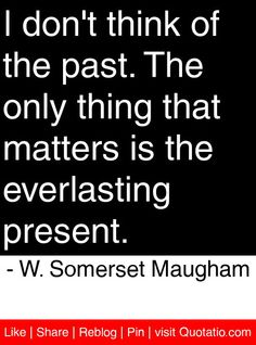 I don't think of the past. The only thing that matters is the everlasting present. - W. Somerset Maugham #quotes #quotations