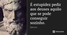É estupidez pedir aos deuses aquilo que se pode conseguir sozinho. — Epicuro