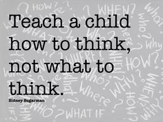 Teach a child how to think, not what to think. Sidney Sugarman