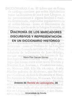 Diacronía de los marcadores discursivos y representación de un diccionario histórico / María Pilar Garcés Gómez - A Coruña : Universidade da Coruña, Servizo de Publicacións, 2014