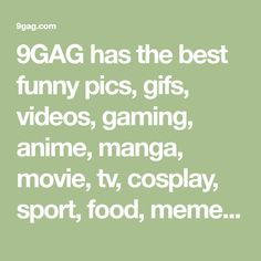 9GAG has the best funny pics, gifs, videos, gaming, anime, manga, movie, tv, cosplay, sport, food, memes, cute, fail, wtf photos on the internet!