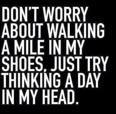 Dont worry about walking a mile in my shoes. Just try thinking a day in my head. Quotes To Live By, Me Quotes, Funny Quotes, Sarcastic Quotes, Qoutes, Thyroidectomy, Walk A Mile, Thyroid Cancer, Thyroid Disease
