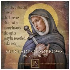 The feast of Our Lady's Sorrows has its origin in Christian devotion which finds it fitting to associate her with the Passion of her Son. The Church, commemorating Mary's suffering, emphasizes her great and courageous love, which caused her to be so closely associated with the work of our Redemption.