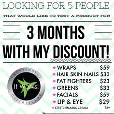 Looking for product testers!  Testers must: Try one product for 3 months and send me before and after pics for my portfolio. Get wholesale pricing  Save 40-50% Skinny Wraps-4 for $59 Hair, Skin, & Nails-$33 Stretch Mark cream-$39 Thermofit-$39 Fatfighter-$23 ✨After 3 months you receive wholesale for life as a thank you for completing the Loyal Customer program. ✨Receive Perk Points to get free product!