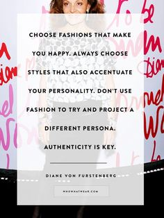"""Choose fashions that make you happy.  Always choose styles that also accentuate your personality.  Don't use fashion to try and project a different persona.  Authenticity is key."" DVF Diane Von Furstenberg I wish there were more female role models like you!!  Read all her quotes and be your most beautiful self!"