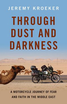Through Dust and Darkness: A Motorcycle Journey of Fear and Faith in the Middle East by Jeremy Kroeker October 2013 $20.00 (paperback)  Jeremy Kroeker is a Mennonite with a motorcycle.  When his faith begins to unravel, he stops short of tossing it all aside, choosing instead to leave every unanswered question hanging there on the edge of his mind and decides to ride his motorcycle across Europe and into the theocratic nation of Iran... a nation ruled by God. What could possibly go wrong?