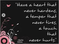 Have a heart that never hardens, a temper that never tires, a touch that never hurts.-Charles Dickens