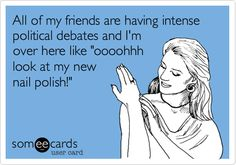 Funny Somewhat Topical Ecard: All of my friends are having intense political debates and I'm over here like 'oooohhh look at my new nail polish!'