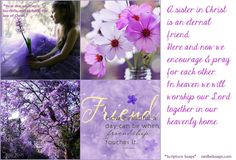 """A sister in Christ is an """"eternal"""" friend.  Here and now we can encourage each other along the rough road of life.   We bear each others burdens and share each other's joy.  We hold each other up in prayer and encourage each other with His Word & promises."""