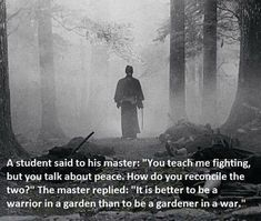 """It is better to be a warrior in a garden than a gardener in a war."""
