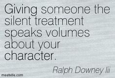 Ralph Downey Iii: Giving someone the silent treatment speaks volumes about your character. giving, character, inspiration. Meetville Quotes