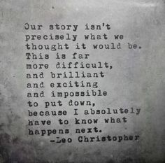 This one that somehow makes life seem so much clearer. #leochristopher #quotes