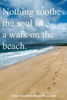 """Nothing soothes the soul like a walk on the beach."" So true."