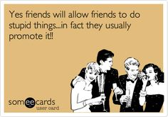 Funny Friendship Ecard: Yes friends will allow friends to do stupid things...in fact they usually promote it!!