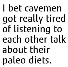 When I found out I have to be a part of this diet, this is their famous saying.