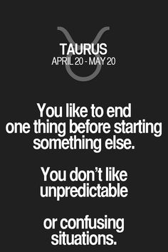 You like to end one thing before starting something else. You don't like unpredictable or confusing situations. Taurus | Taurus Quotes | Taurus Zodiac Signs