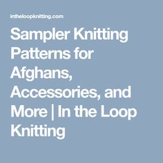 Sampler Knitting Patterns for Afghans, Accessories, and More   In the Loop Knitting