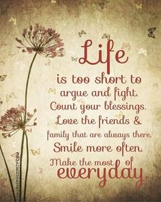Life is too short to argue and fight. Count our blessings. Love the friends and family that are always there. Smile more often. Make the most of every day.