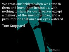 Tom Stoppard - quote -- We cross our bridges when we come to them and burn them behind us, with nothing to show for our progress except a memory of the smell of smoke, and a presumption that once our eyes watered. #quote #quotation #aphorism