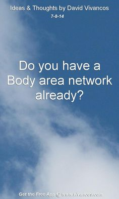 "July 8th 2014 Idea, ""Do you have a Body area network already?""  https://www.youtube.com/watch?v=4WgY_nm0IEY #quote"