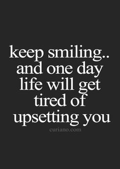 Keep smiling... and one day life will get tired of upsetting you.