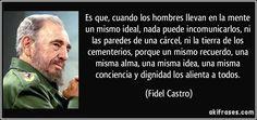 Es que, cuando los hombres llevan en la mente un mismo ideal, nada puede incomunicarlos, ni las paredes de una cárcel, ni la tierra de los cementerios, porque un mismo recuerdo, una misma alma, una misma idea, una misma conciencia y dignidad los alienta a todos. (Fidel Castro)