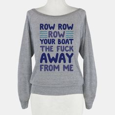 Row Row Row Your Boat The Fuck Away From Me - This website has THE BEST shirts for my life!