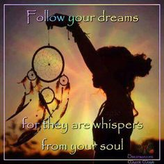 Follow your dreams as they are whispers from your soul
