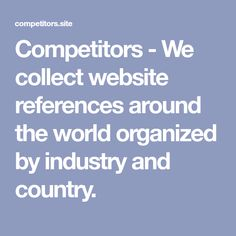 Competitors - We collect website references around the world organized by industry and country.