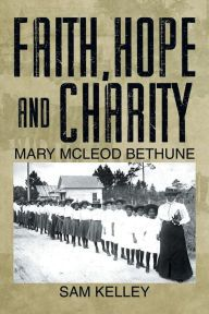 Author: Sam Kelley, Communication Studies Department; Faith, Hope and Charity: Mary McLeod Bethune