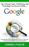 The Ultimate Guide To Building And Marketing Your Business With Google