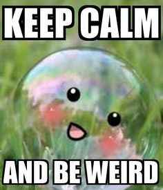 It's okay to be weird. Stay calm okay!