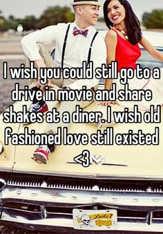 I wish you could still go to a drive in movie and share shakes at a diner. I wish old fashioned love still existed... I know you can still do this, but it's so hard to find a drive in movie theater and a cute retro diner, and pure classic love