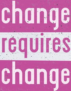 It's the secret to succeeding with change: you actually have to change things.
