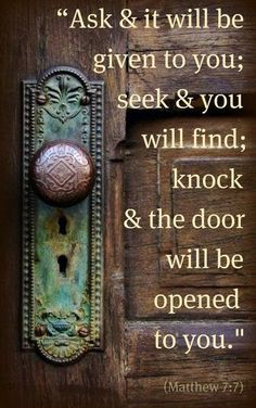 "Matthew 7:7 (NIV) - ""Ask and it will be given to you; seek and you will find; knock and the door will be opened to you."