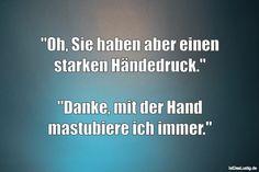 """""""Oh, Sie haben aber einen starken Händedruck.""""  """"Danke, mit der Hand mastubiere ich immer."""" ... gefunden auf https://www.istdaslustig.de/spruch/2266 #lustig #sprüche #fun #spass"""