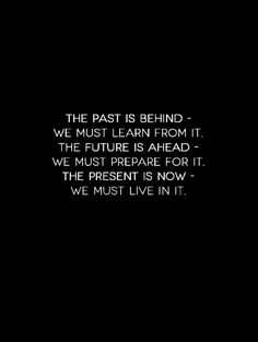 The past is behind - we must learn from it. The future is ahead - we must prepare for it. The present is now - we must live in it.