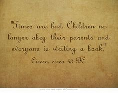 """""""Times are bad. Children no longer obey their parents and everyone is writing a book. - Cicero, circa 43 BC   Haha"""