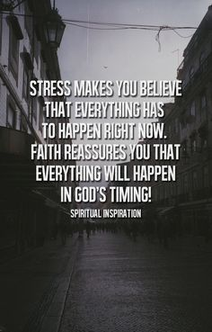 Stress makes you believe everything has to happen right now. How true!