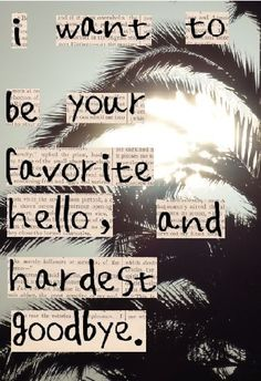 I want to be your favorite hello, and your hardest goodbye #cute #crush