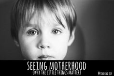 Seeing Motherhood. Why the Little Things Matter. @finding_joy
