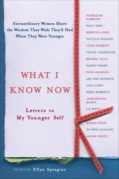 What I Know Now: Letters to My Younger Self by Ellyn Spragins (210) If you could send a letter back through time to your younger self, what would the letter say?  In this moving collection, forty-one famous women write letters to the women they once were, filled with advice and insights they wish they had had when they were younger.