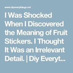 I Was Shocked When I Discovered the Meaning of Fruit Stickers. I Thought It Was an Irrelevant Detail.   Diy Everything