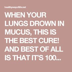 WHEN YOUR LUNGS DROWN IN MUCUS, THIS IS THE BEST CURE! AND BEST OF ALL IS THAT IT'S 100% NATURAL AND WORKS IN JUST 2 HOURS! - Healthy Way Of Life