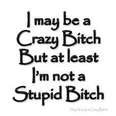 I may be a crazy bitch but at least I'm not a stupid bitch Im Crazy Quotes, Sassy Quotes, Sarcastic Quotes, Girl Quotes, True Quotes, Funny Quotes, Random Quotes, Psycho Quotes, Bitch Quotes