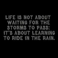 Life is not about waiting for the storms to pass; it's about learning to ride in the rain.