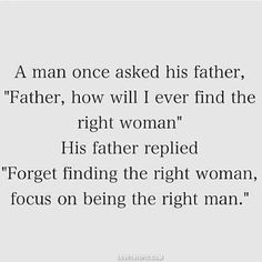 "A man once asked his father, ""Father, how will I ever find the right woman"" His father replied ""Forget finding the right woman, focus on being the right man. The best collection of quotes and sayings for every situation in life. Great Quotes, Quotes To Live By, Me Quotes, Inspirational Quotes, Qoutes, Motivational, Funny Quotes, Wolf Quotes, Advice Quotes"
