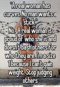 """A real woman has curves. No man wants a stick. A real woman is proud of who she is and doesn't bash others for who they are. I'm a size 1 because I can't gain weight. Stop judging others {literally same I don't have curves either} Skinny Girl Problems, Tall Girl Problems, Curvy Girl Problems, How To Gain Weight For Women, Weight Gain, Loose Weight, Skinny People, Whisper Quotes, Whisper Confessions"
