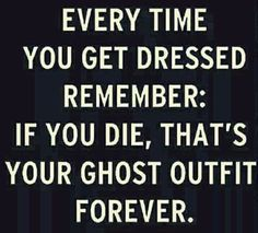 Every time you get dressed remember, if you die, that's your ghost outfit forever...