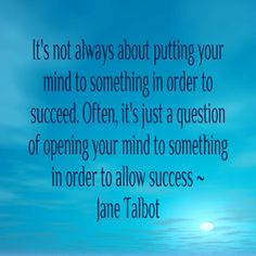 It's not always about putting your mind to something in order to succeed. Often, it's just a question of opening your mind to something in order to allow success ~ Jane Talbot www.janetalbot.com